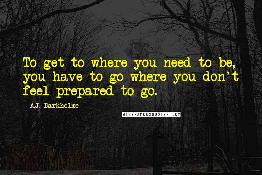 A.J. Darkholme quotes: To get to where you need to be, you have to go where you don't feel prepared to go.