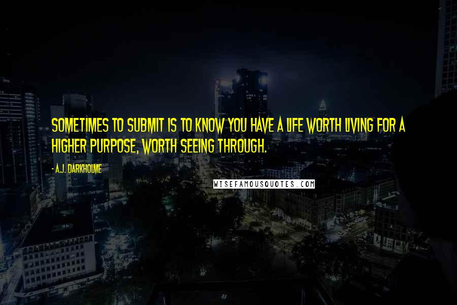 A.J. Darkholme quotes: Sometimes to submit is to know you have a life worth living for a higher purpose, worth seeing through.