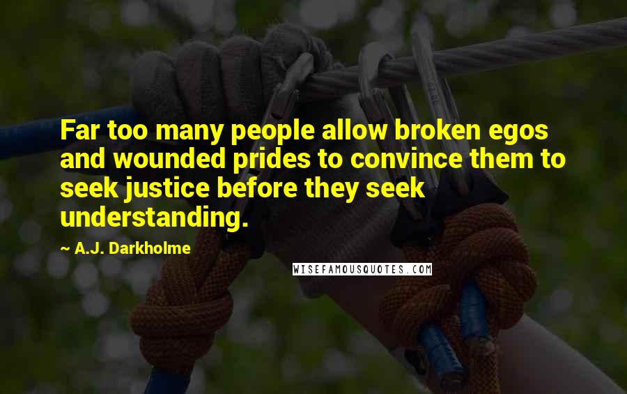 A.J. Darkholme quotes: Far too many people allow broken egos and wounded prides to convince them to seek justice before they seek understanding.