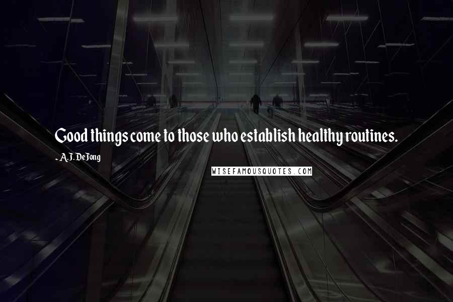 A.J. DeJong quotes: Good things come to those who establish healthy routines.