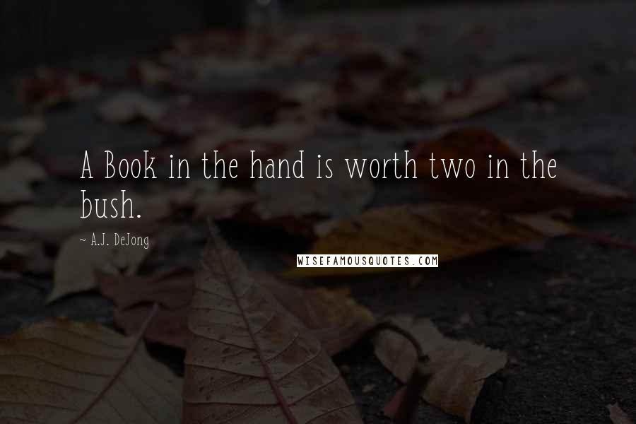 A.J. DeJong quotes: A Book in the hand is worth two in the bush.