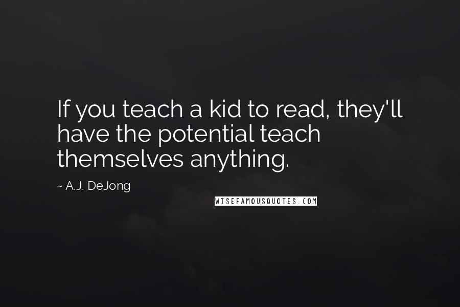 A.J. DeJong quotes: If you teach a kid to read, they'll have the potential teach themselves anything.