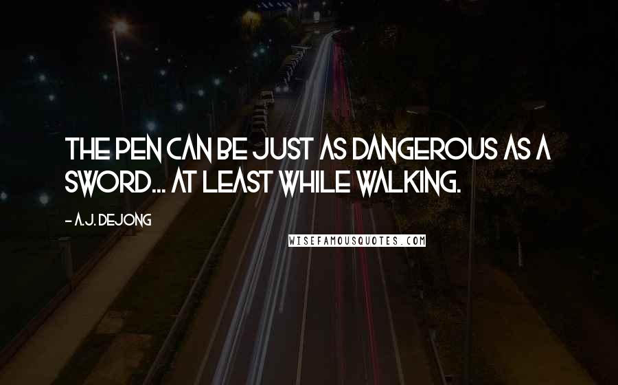 A.J. DeJong quotes: The pen can be just as dangerous as a sword... At least while walking.