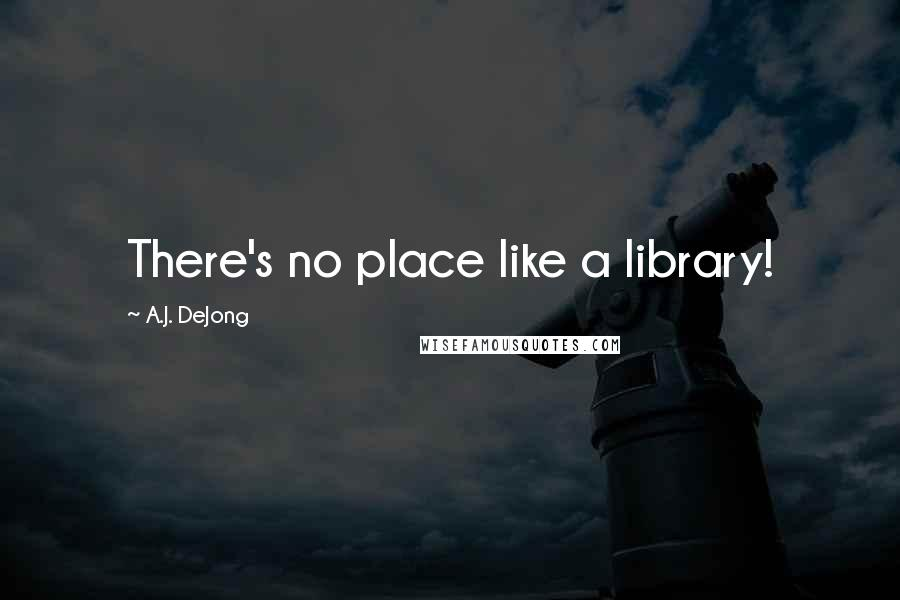 A.J. DeJong quotes: There's no place like a library!