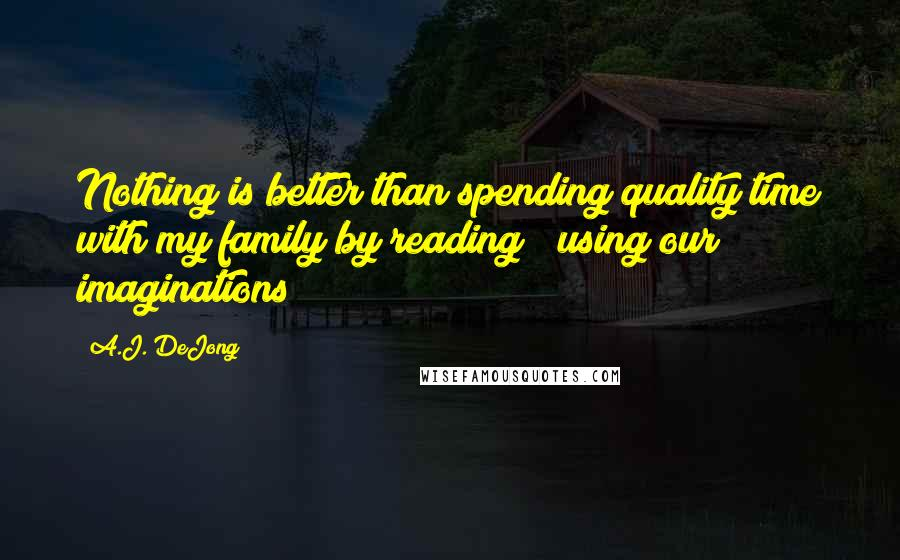 A.J. DeJong quotes: Nothing is better than spending quality time with my family by reading & using our imaginations!