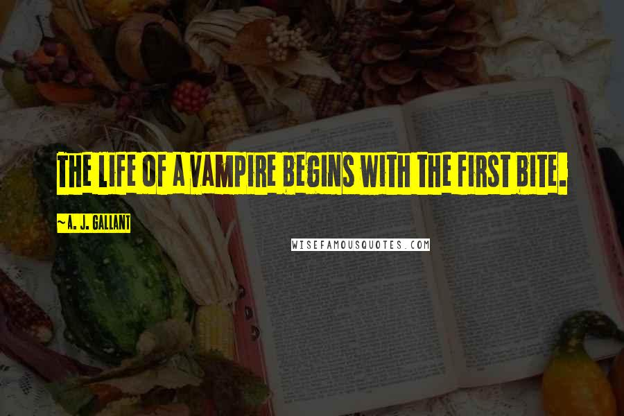 A. J. Gallant quotes: The life of a vampire begins with the first bite.