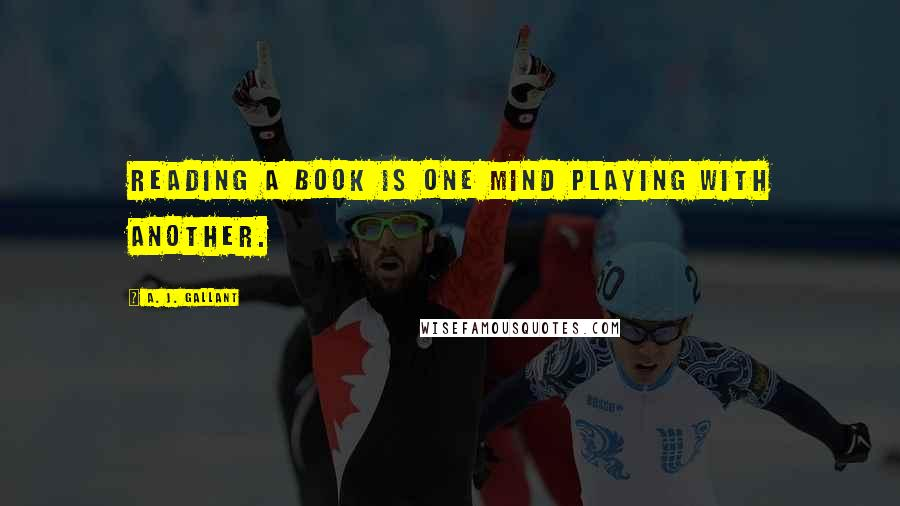 A. J. Gallant quotes: Reading a book is one mind playing with another.