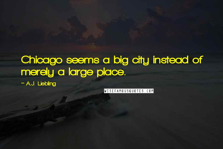 A.J. Liebling quotes: Chicago seems a big city instead of merely a large place.