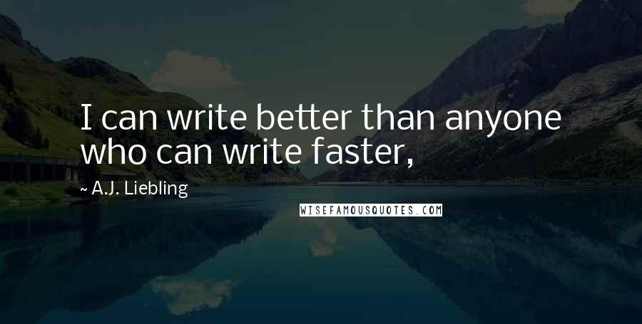 A.J. Liebling quotes: I can write better than anyone who can write faster,
