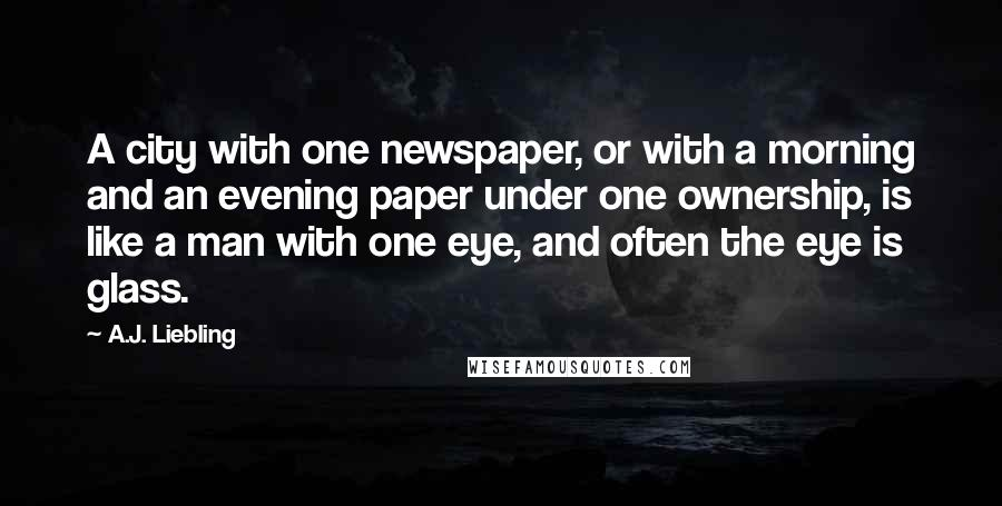 A.J. Liebling quotes: A city with one newspaper, or with a morning and an evening paper under one ownership, is like a man with one eye, and often the eye is glass.