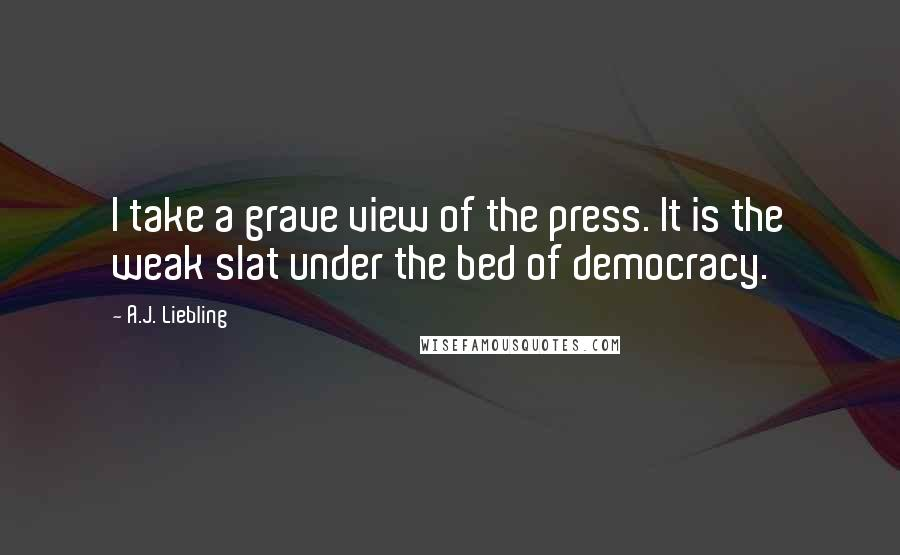 A.J. Liebling quotes: I take a grave view of the press. It is the weak slat under the bed of democracy.