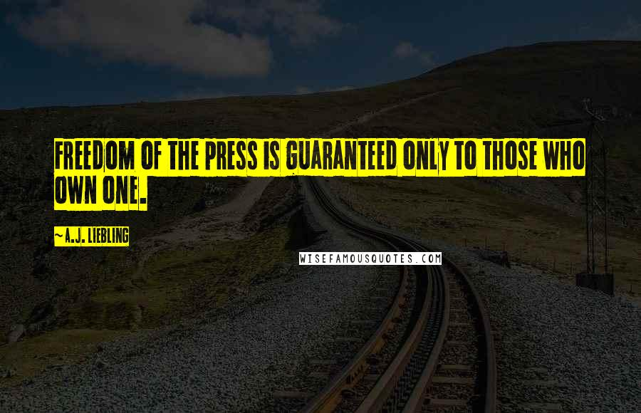 A.J. Liebling quotes: Freedom of the press is guaranteed only to those who own one.