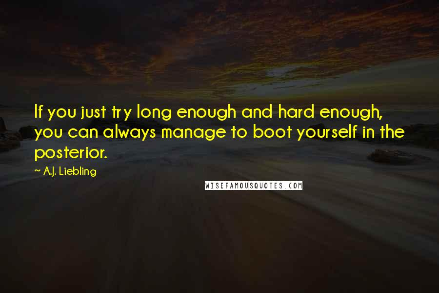 A.J. Liebling quotes: If you just try long enough and hard enough, you can always manage to boot yourself in the posterior.