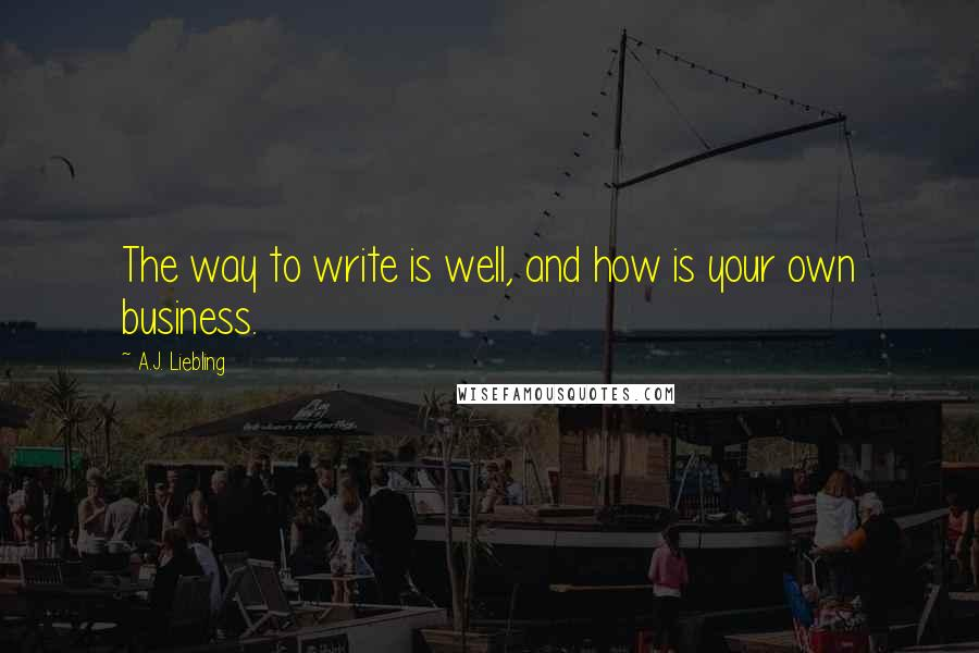 A.J. Liebling quotes: The way to write is well, and how is your own business.