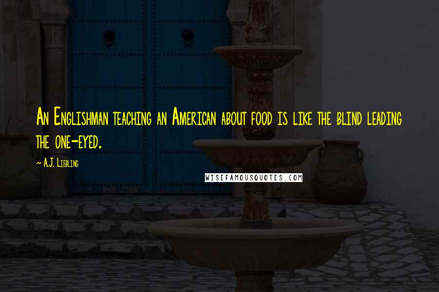 A.J. Liebling quotes: An Englishman teaching an American about food is like the blind leading the one-eyed.