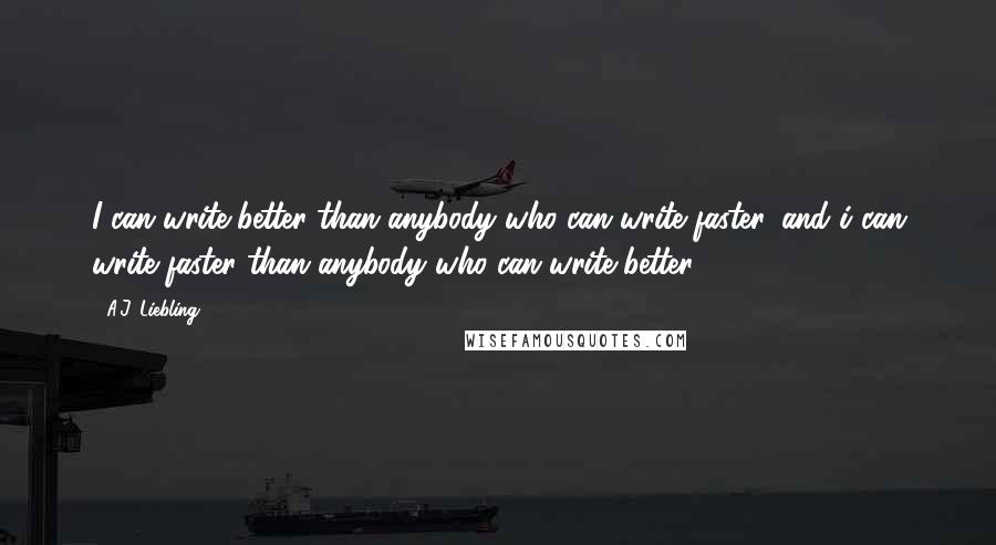 A.J. Liebling quotes: I can write better than anybody who can write faster, and i can write faster than anybody who can write better.