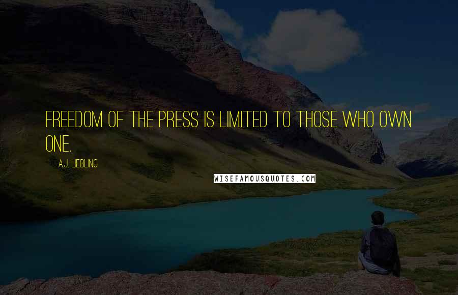 A.J. Liebling quotes: Freedom of the press is limited to those who own one.