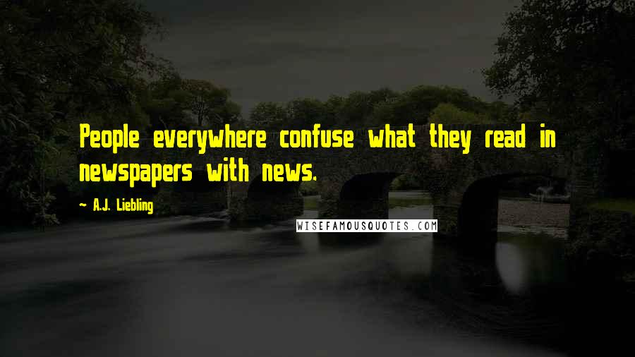 A.J. Liebling quotes: People everywhere confuse what they read in newspapers with news.