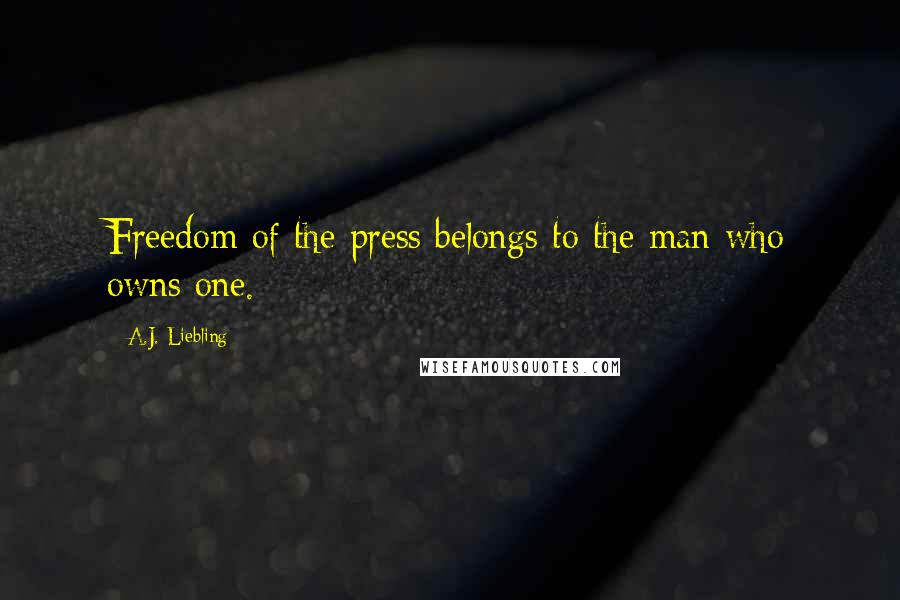 A.J. Liebling quotes: Freedom of the press belongs to the man who owns one.
