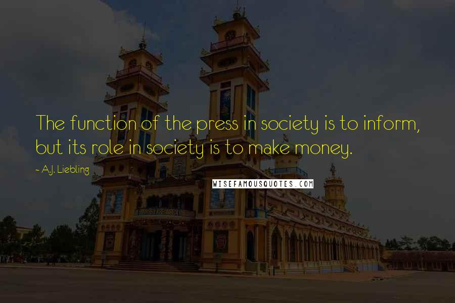 A.J. Liebling quotes: The function of the press in society is to inform, but its role in society is to make money.