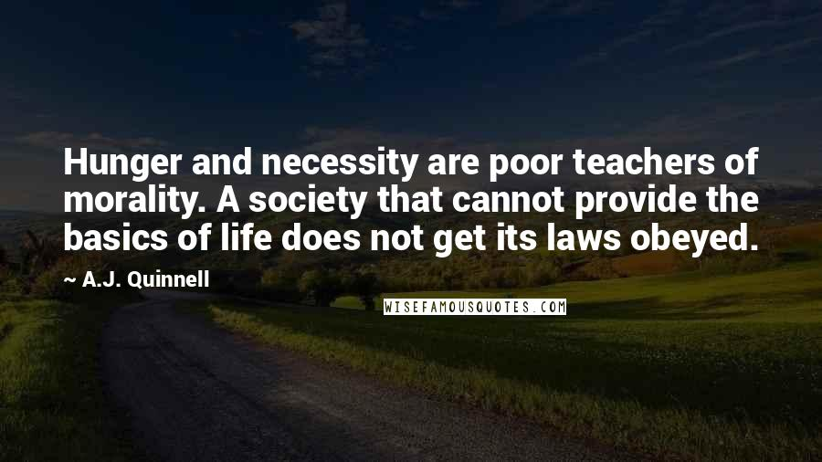 A.J. Quinnell quotes: Hunger and necessity are poor teachers of morality. A society that cannot provide the basics of life does not get its laws obeyed.
