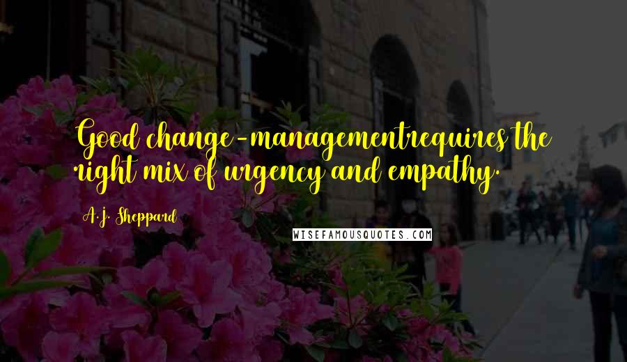A.J. Sheppard quotes: Good change-managementrequires the right mix of urgency and empathy.