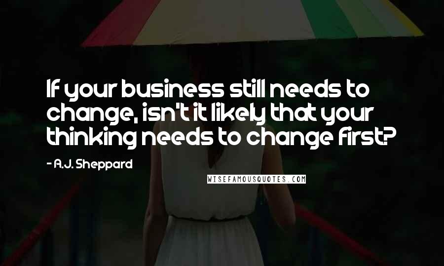 A.J. Sheppard quotes: If your business still needs to change, isn't it likely that your thinking needs to change first?