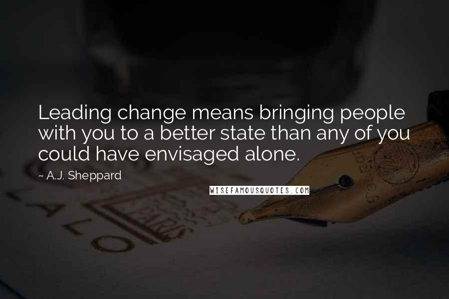 A.J. Sheppard quotes: Leading change means bringing people with you to a better state than any of you could have envisaged alone.