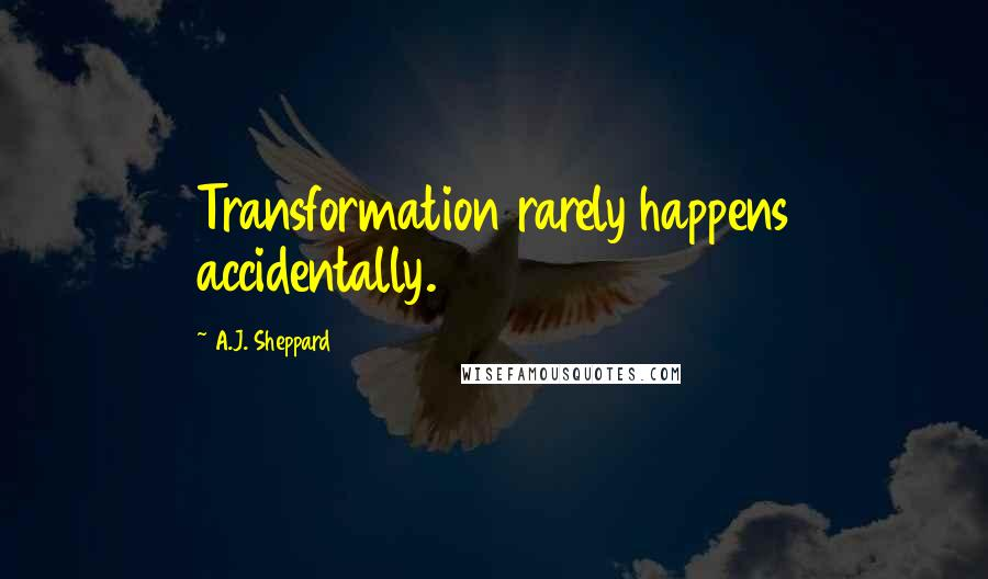 A.J. Sheppard quotes: Transformation rarely happens accidentally.