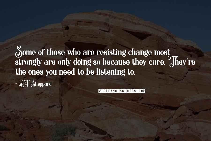 A.J. Sheppard quotes: Some of those who are resisting change most strongly are only doing so because they care. They're the ones you need to be listening to.
