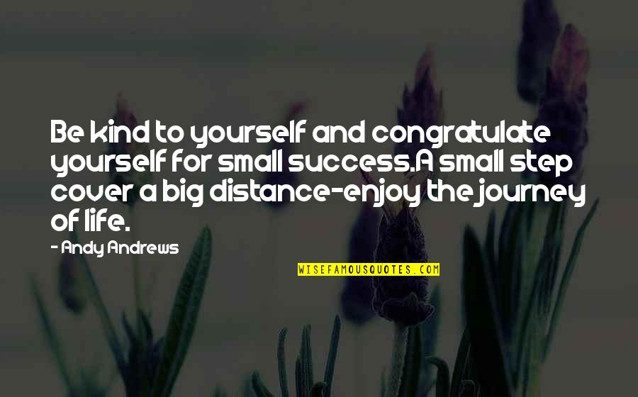 A Journey Of Life Quotes By Andy Andrews: Be kind to yourself and congratulate yourself for