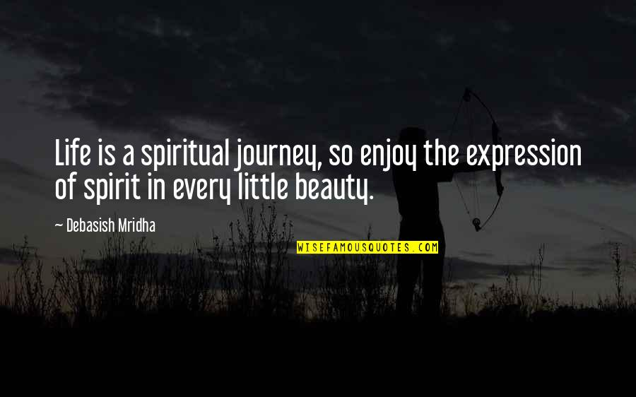 A Journey Of Life Quotes By Debasish Mridha: Life is a spiritual journey, so enjoy the