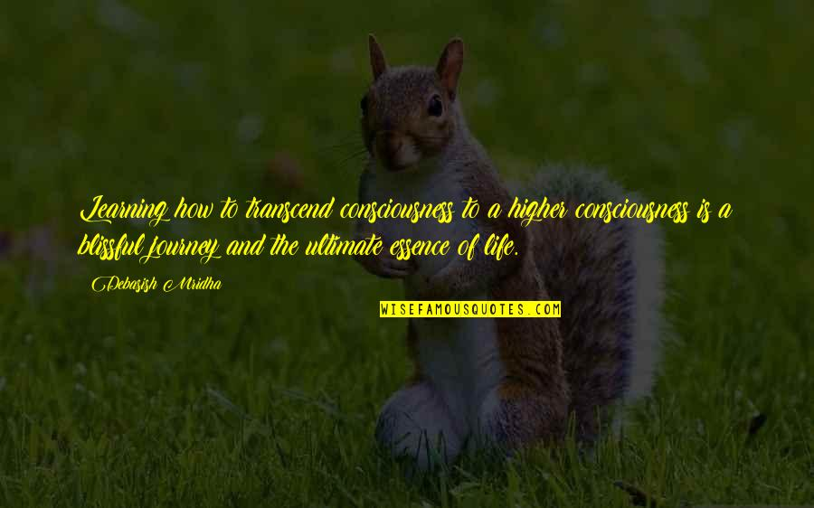 A Journey Of Life Quotes By Debasish Mridha: Learning how to transcend consciousness to a higher