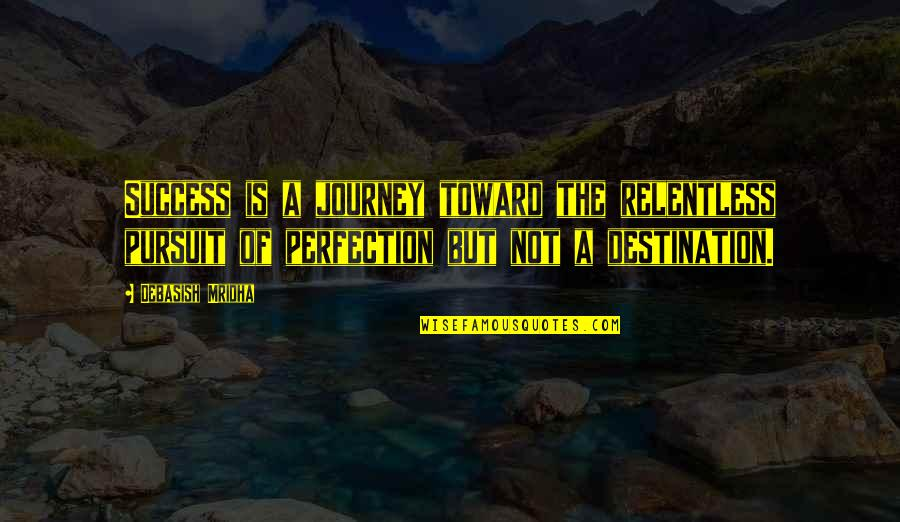 A Journey Of Life Quotes By Debasish Mridha: Success is a journey toward the relentless pursuit