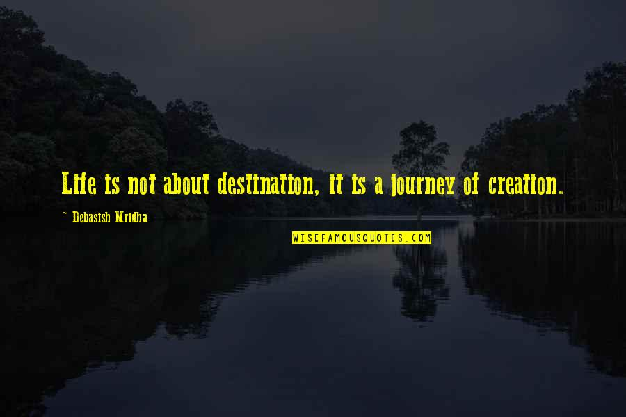A Journey Of Life Quotes By Debasish Mridha: Life is not about destination, it is a