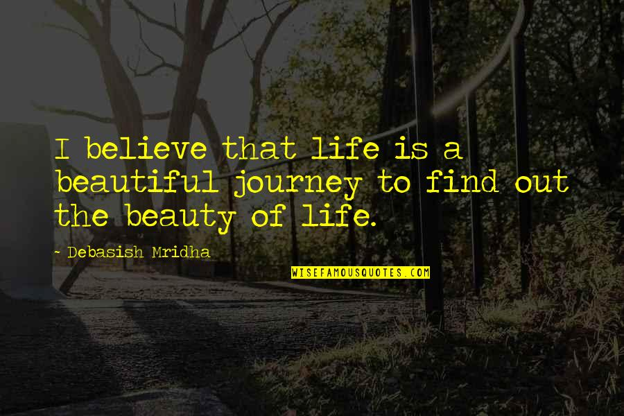 A Journey Of Life Quotes By Debasish Mridha: I believe that life is a beautiful journey