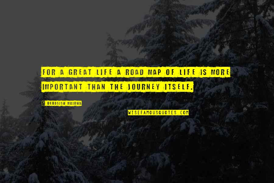 A Journey Of Life Quotes By Debasish Mridha: For a great life a road map of