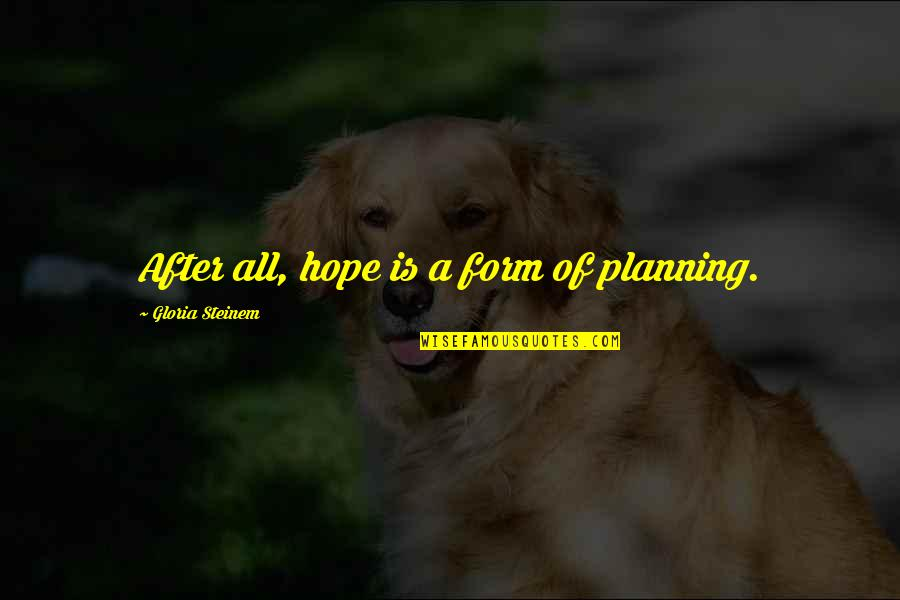 A Journey Of Life Quotes By Gloria Steinem: After all, hope is a form of planning.