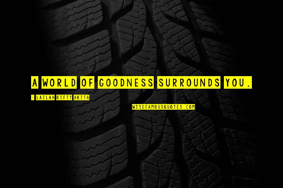 A Journey Of Life Quotes By Lailah Gifty Akita: A world of goodness surrounds you.