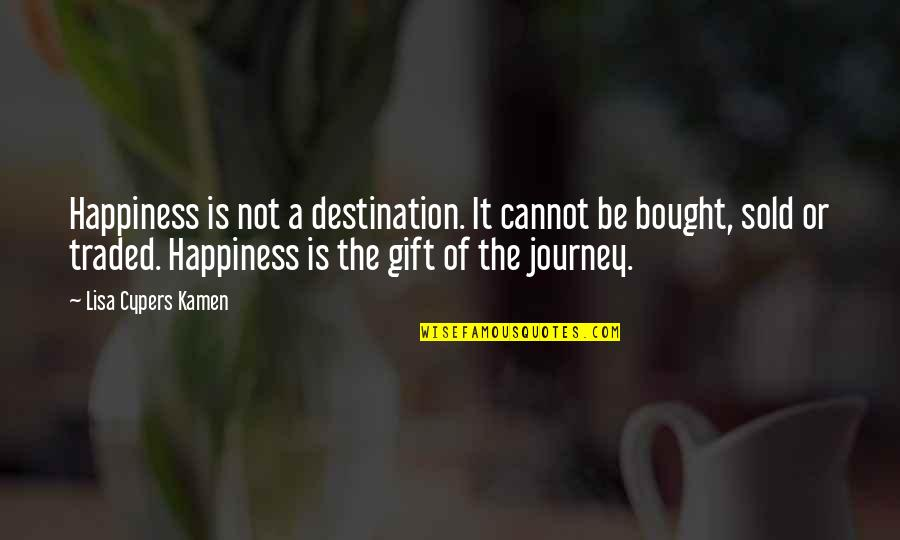 A Journey Of Life Quotes By Lisa Cypers Kamen: Happiness is not a destination. It cannot be