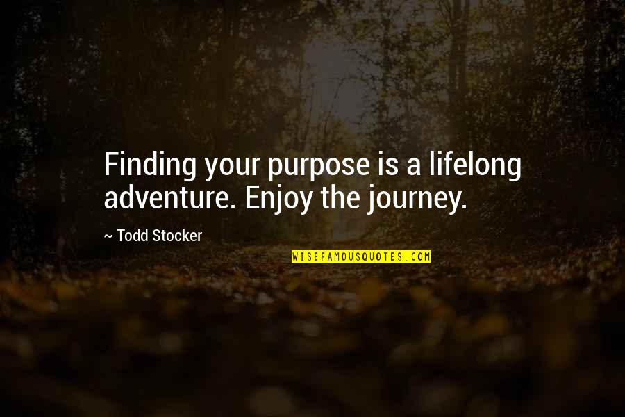 A Journey Of Life Quotes By Todd Stocker: Finding your purpose is a lifelong adventure. Enjoy