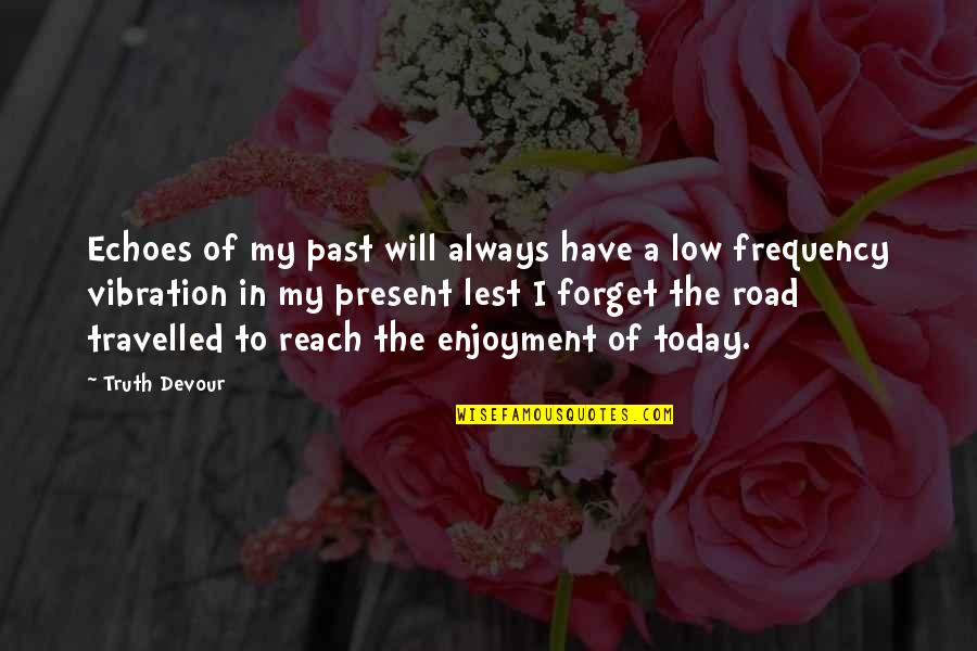 A Journey Of Life Quotes By Truth Devour: Echoes of my past will always have a