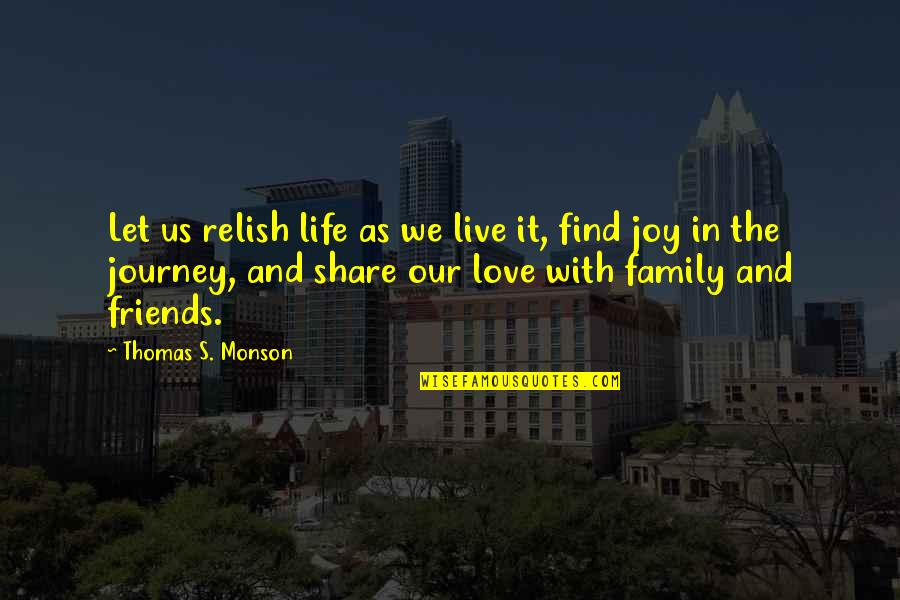 A Journey With Friends Quotes By Thomas S. Monson: Let us relish life as we live it,