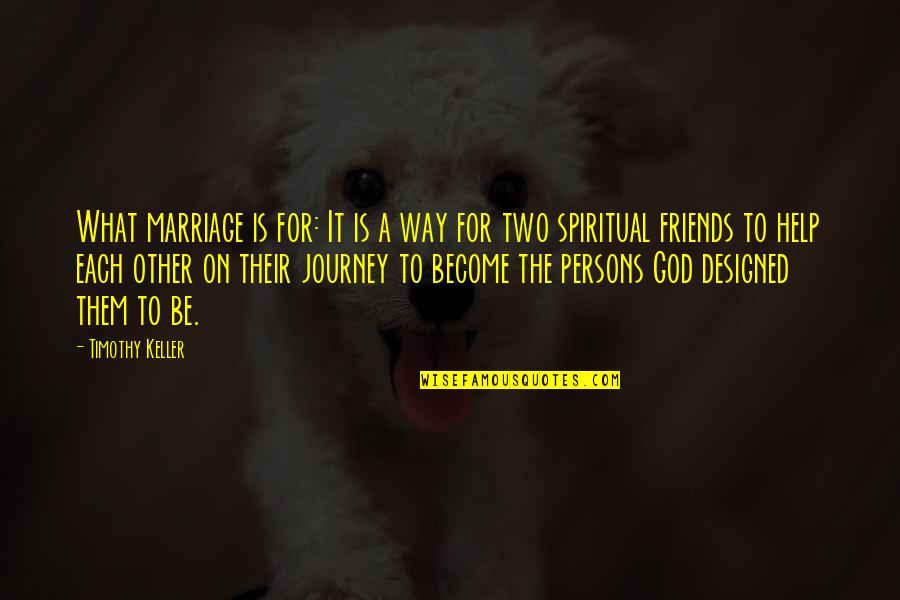 A Journey With Friends Quotes By Timothy Keller: What marriage is for: It is a way
