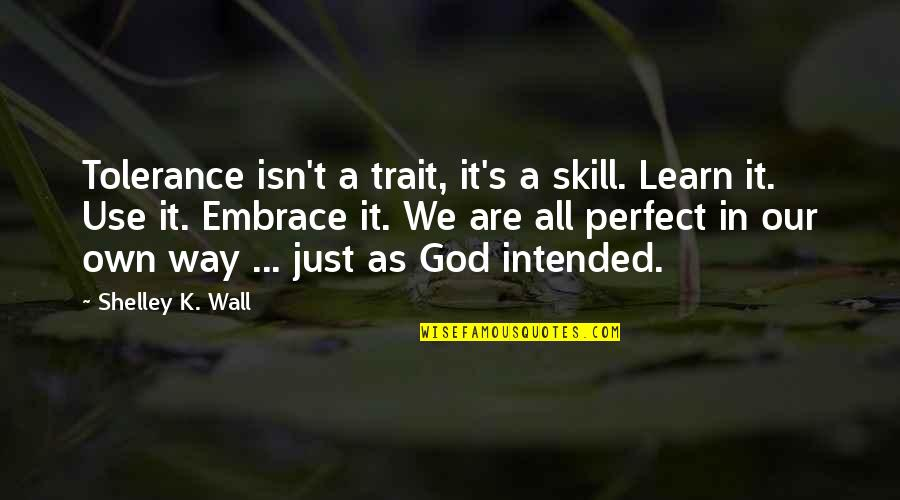 A Just God Quotes By Shelley K. Wall: Tolerance isn't a trait, it's a skill. Learn