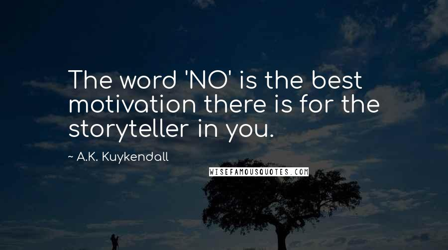 A.K. Kuykendall quotes: The word 'NO' is the best motivation there is for the storyteller in you.