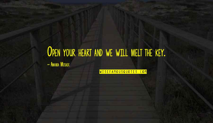 A Key To Heart Quotes By Amanda Mosher: Open your heart and we will melt the