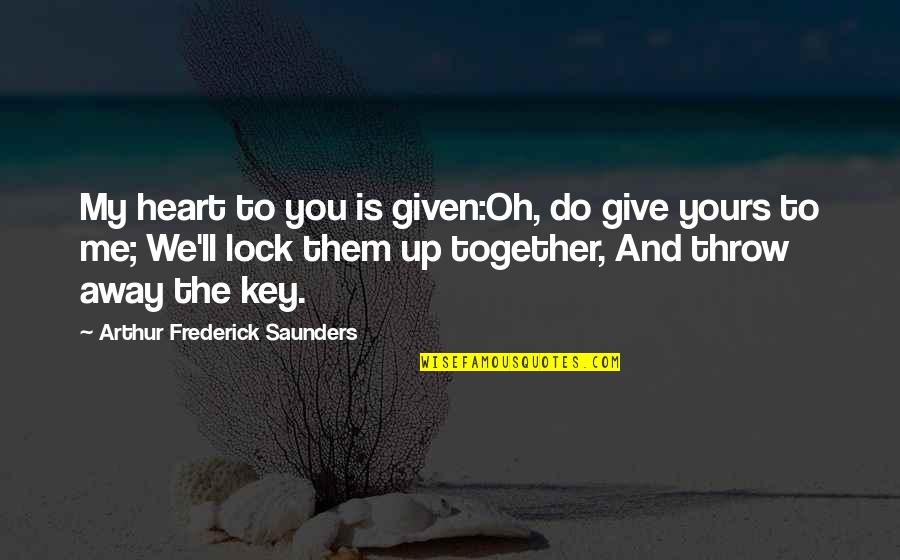 A Key To Heart Quotes By Arthur Frederick Saunders: My heart to you is given:Oh, do give