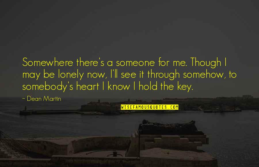 A Key To Heart Quotes By Dean Martin: Somewhere there's a someone for me. Though I