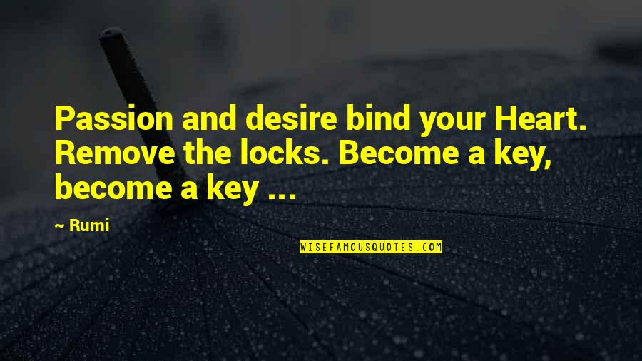 A Key To Heart Quotes By Rumi: Passion and desire bind your Heart. Remove the